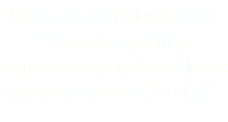 "Mission Statement: ""Provide quality, expediency and excellent service to our clients."""