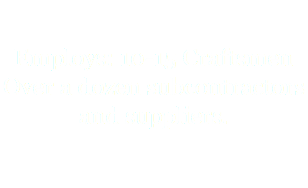 Employs: 10-15 Craftsmen Over a dozen subcontractors and suppliers.